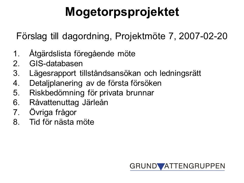 Mogetorpsprojektet Förslag till dagordning, Projektmöte 7, 2007-02-20 1.Åtgärdslista föregående möte 2.GIS-databasen 3.Lägesrapport tillståndsansökan och ledningsrätt 4.Detaljplanering av de första försöken 5.Riskbedömning för privata brunnar 6.Råvattenuttag Järleån 7.Övriga frågor 8.Tid för nästa möte