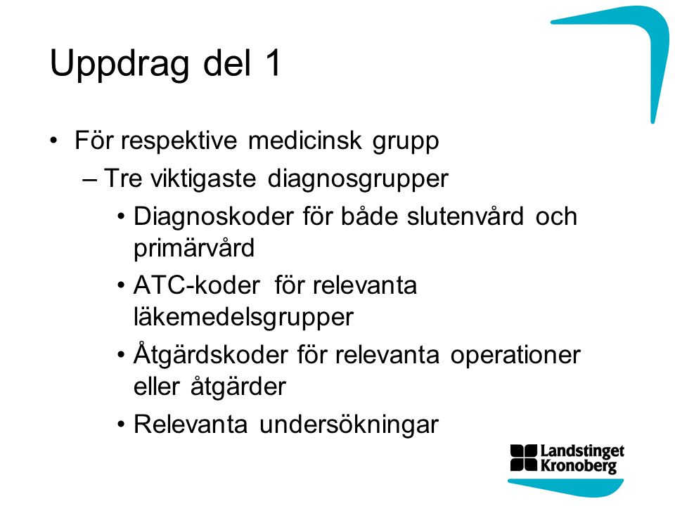 Uppdrag del 1 För respektive medicinsk grupp –Tre viktigaste diagnosgrupper Diagnoskoder för både slutenvård och primärvård ATC-koder för relevanta läkemedelsgrupper Åtgärdskoder för relevanta operationer eller åtgärder Relevanta undersökningar