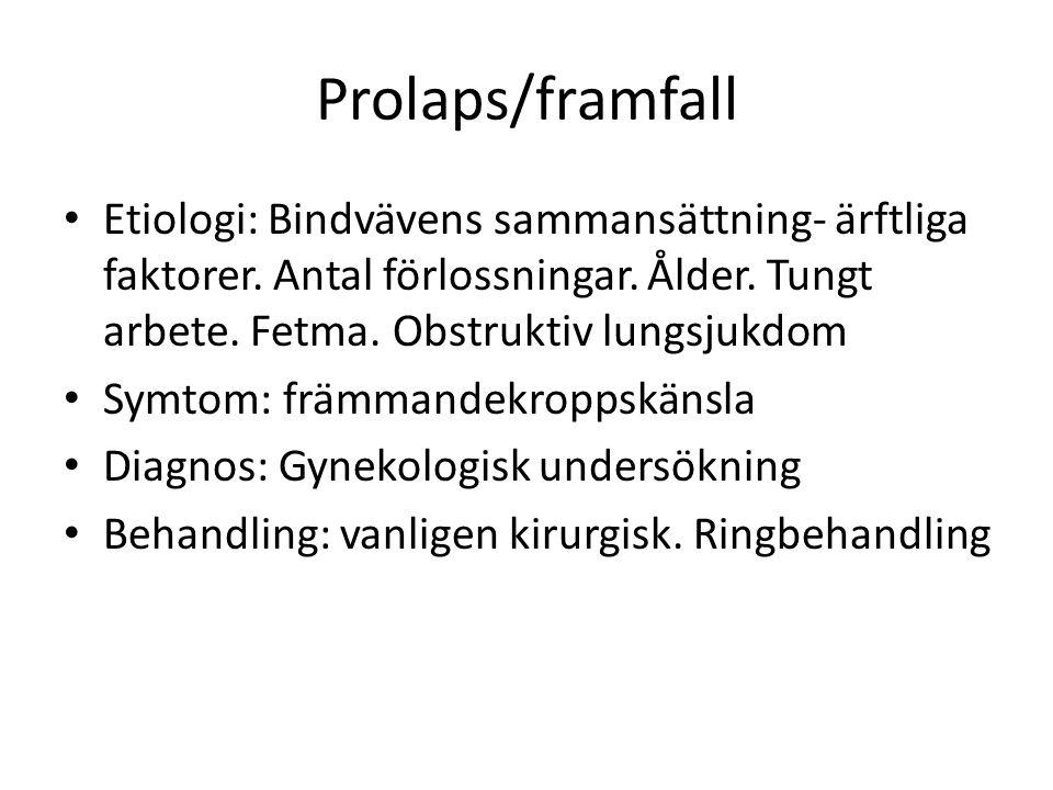 Prolaps/framfall Etiologi: Bindvävens sammansättning- ärftliga faktorer. Antal förlossningar. Ålder. Tungt arbete. Fetma. Obstruktiv lungsjukdom Symto
