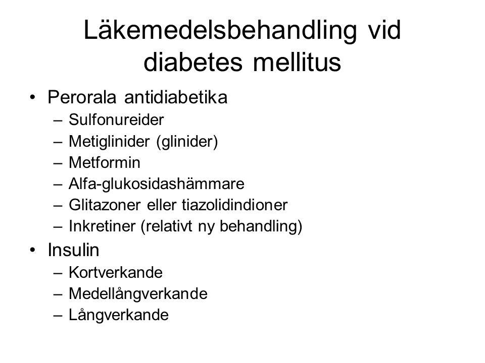 Läkemedelsbehandling vid diabetes mellitus Perorala antidiabetika –Sulfonureider –Metiglinider (glinider) –Metformin –Alfa-glukosidashämmare –Glitazoner eller tiazolidindioner –Inkretiner (relativt ny behandling) Insulin –Kortverkande –Medellångverkande –Långverkande