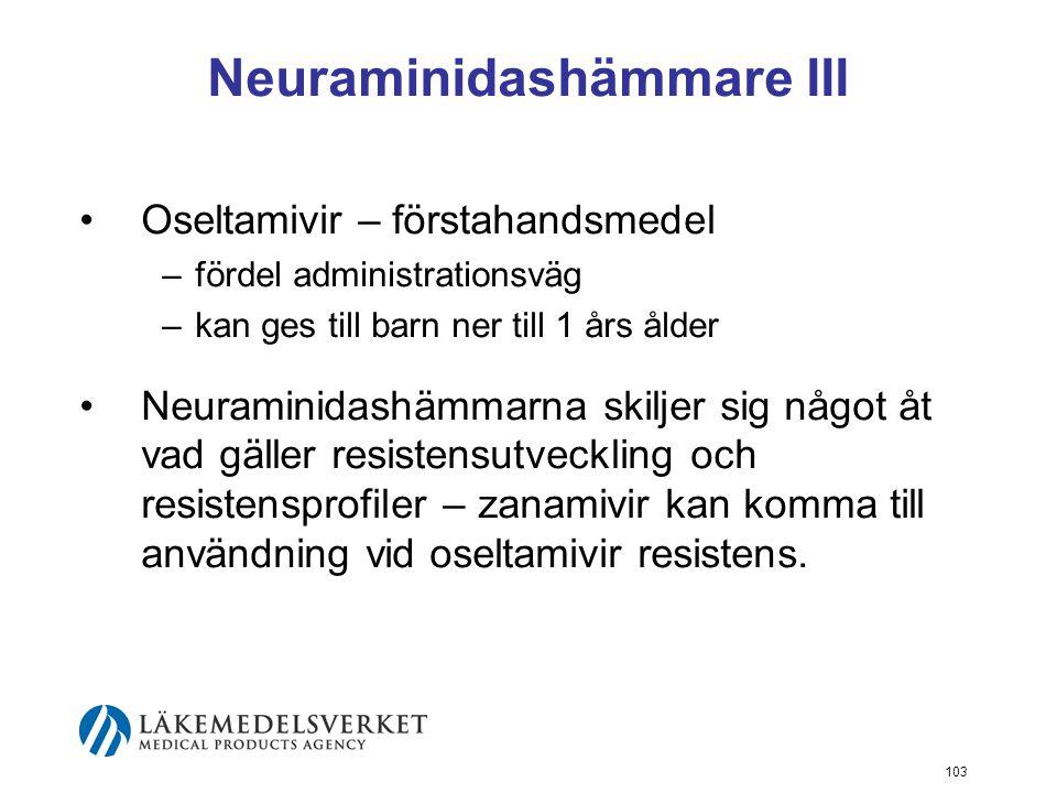 103 Neuraminidashämmare III Oseltamivir – förstahandsmedel –fördel administrationsväg –kan ges till barn ner till 1 års ålder Neuraminidashämmarna skiljer sig något åt vad gäller resistensutveckling och resistensprofiler – zanamivir kan komma till användning vid oseltamivir resistens.