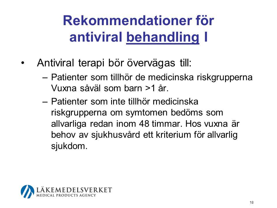 18 Rekommendationer för antiviral behandling I Antiviral terapi bör övervägas till: –Patienter som tillhör de medicinska riskgrupperna Vuxna såväl som barn >1 år.