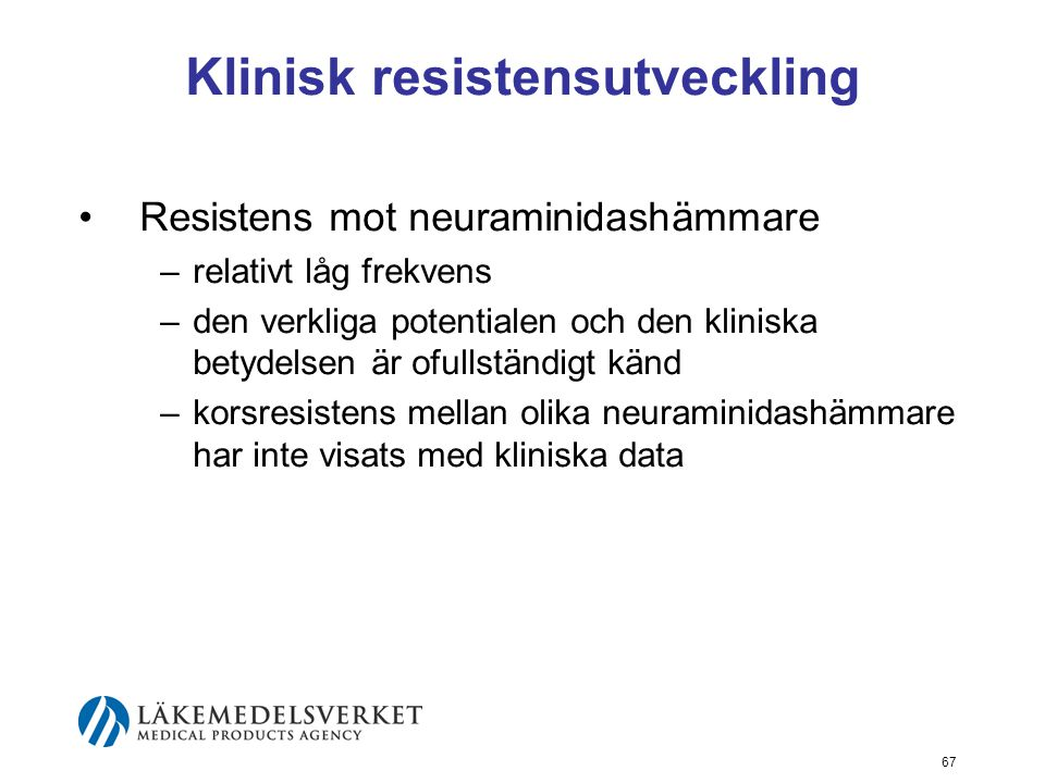 67 Klinisk resistensutveckling Resistens mot neuraminidashämmare –relativt låg frekvens –den verkliga potentialen och den kliniska betydelsen är ofullständigt känd –korsresistens mellan olika neuraminidashämmare har inte visats med kliniska data
