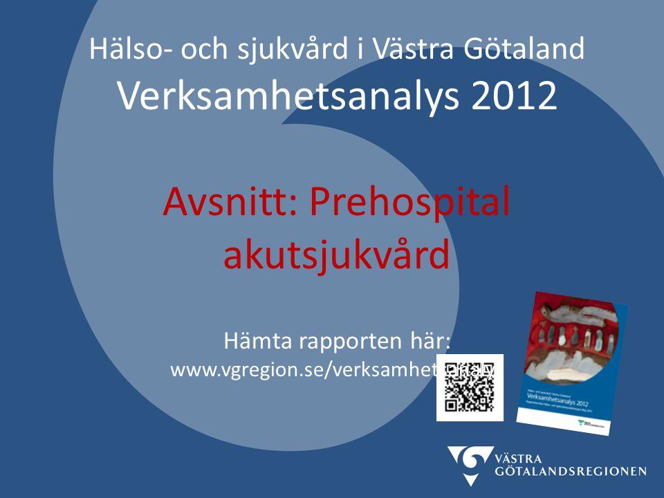 Hälso- och sjukvård i Västra Götaland Verksamhetsanalys 2012 Avsnitt: Prehospital akutsjukvård Hämta rapporten här: www.vgregion.se/verksamhetsanalys