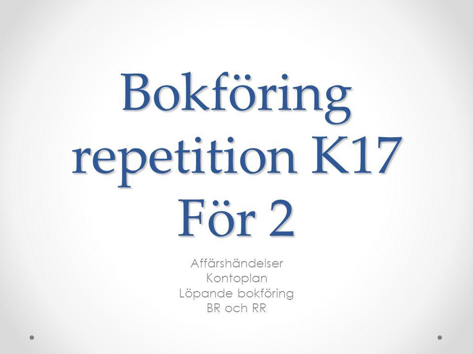 Bokföring repetition K17 För 2 Affärshändelser Kontoplan Löpande bokföring BR och RR