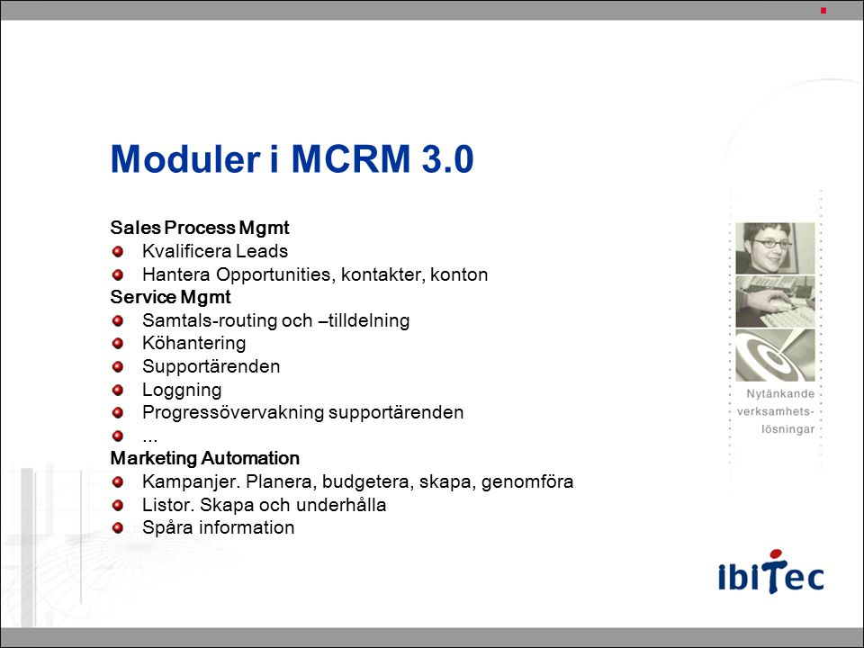 Moduler i MCRM 3.0 Sales Process Mgmt Kvalificera Leads Hantera Opportunities, kontakter, konton Service Mgmt Samtals-routing och –tilldelning Köhantering Supportärenden Loggning Progressövervakning supportärenden...