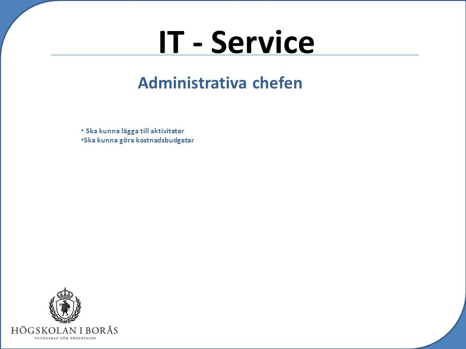 IT - Service Försäljnings- och marknadschefen Ska kunna intäktsbudgetera Ska kunna kostnadsbudgetera Ska kunna lägga till nya kunder Ska kunna låsa budgeten