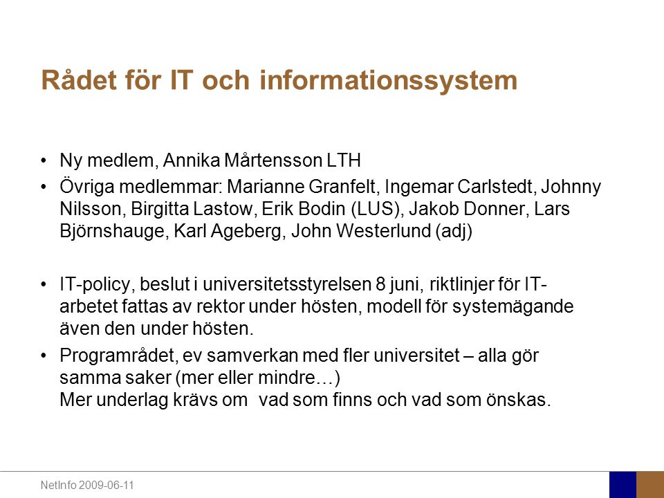 NetInfo 2009-06-11 Rådet för IT och informationssystem Ny medlem, Annika Mårtensson LTH Övriga medlemmar: Marianne Granfelt, Ingemar Carlstedt, Johnny Nilsson, Birgitta Lastow, Erik Bodin (LUS), Jakob Donner, Lars Björnshauge, Karl Ageberg, John Westerlund (adj) IT-policy, beslut i universitetsstyrelsen 8 juni, riktlinjer för IT- arbetet fattas av rektor under hösten, modell för systemägande även den under hösten.