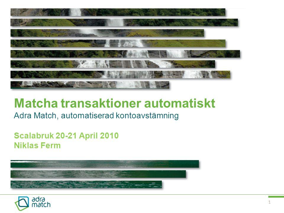 1 Matcha transaktioner automatiskt Adra Match, automatiserad kontoavstämning Scalabruk 20-21 April 2010 Niklas Ferm