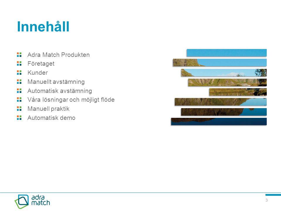 3 Innehåll Adra Match Produkten Företaget Kunder Manuellt avstämning Automatisk avstämning Våra lösningar och möjligt flöde Manuell praktik Automatisk