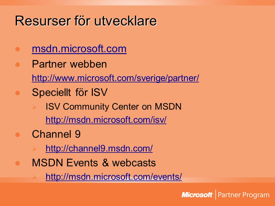 Resurser för utvecklare msdn.microsoft.com Partner webben http://www.microsoft.com/sverige/partner/ Speciellt för ISV  ISV Community Center on MSDN http://msdn.microsoft.com/isv/ Channel 9  http://channel9.msdn.com/ http://channel9.msdn.com/ MSDN Events & webcasts  http://msdn.microsoft.com/events/ http://msdn.microsoft.com/events/