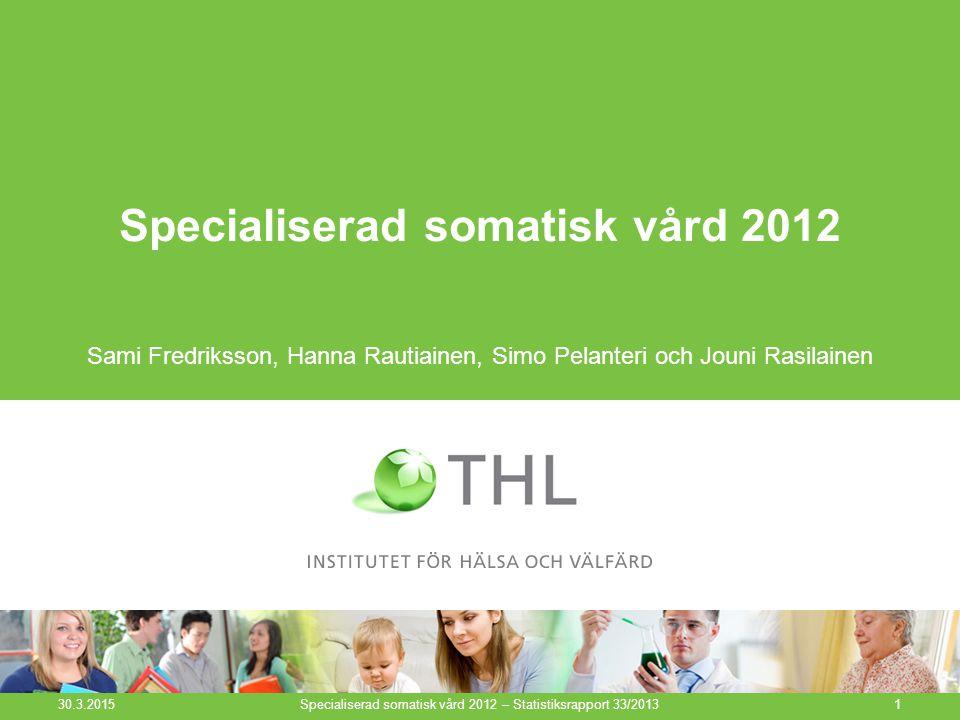 Specialiserad somatisk vård 2012 Sami Fredriksson, Hanna Rautiainen, Simo Pelanteri och Jouni Rasilainen 30.3.2015 Specialiserad somatisk vård 2012 – Statistiksrapport 33/20131