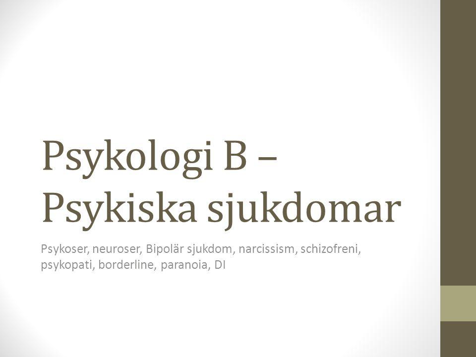 Psykologi B – Psykiska sjukdomar Psykoser, neuroser, Bipolär sjukdom, narcissism, schizofreni, psykopati, borderline, paranoia, DI