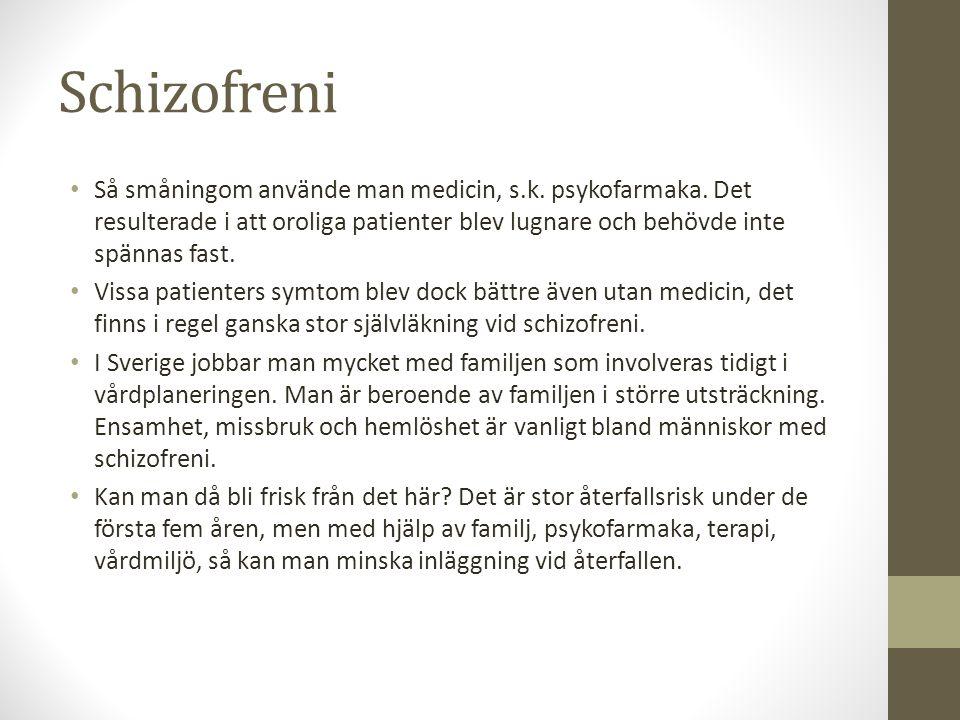 Schizofreni Så småningom använde man medicin, s.k. psykofarmaka. Det resulterade i att oroliga patienter blev lugnare och behövde inte spännas fast. V