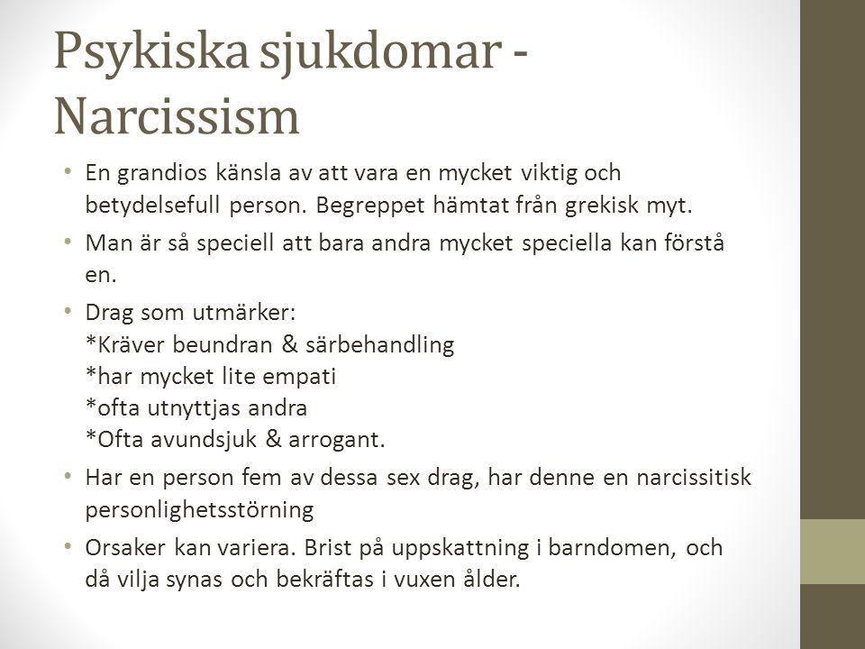 Psykiska sjukdomar - Narcissism En grandios känsla av att vara en mycket viktig och betydelsefull person. Begreppet hämtat från grekisk myt. Man är så