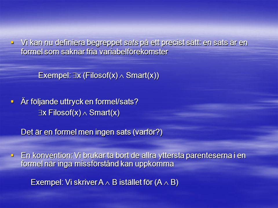  En konvention: Vi brukar ta bort de allra yttersta parenteserna i en formel när inga missförstånd kan uppkomma Exempel: Vi skriver A  B istället för (A  B) Exempel:  x (Filosof(x)  Smart(x)) Det är en formel men ingen sats (varför?)  Vi kan nu definiera begreppet sats på ett precist sätt: en sats är en formel som saknar fria variabelförekomster  Är följande uttryck en formel/sats.
