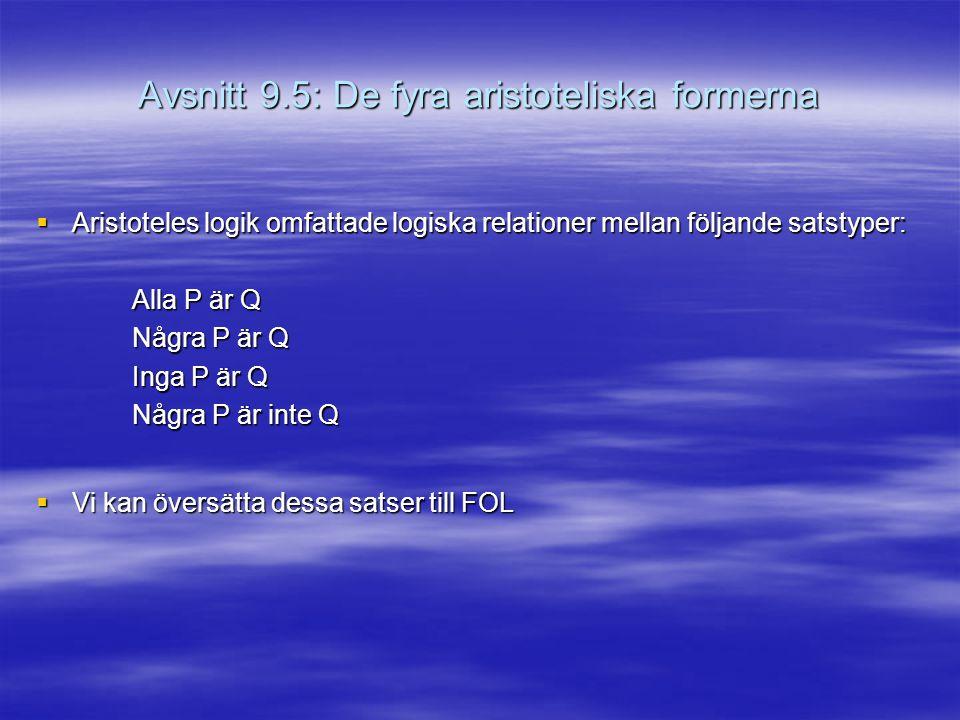 Avsnitt 9.5: De fyra aristoteliska formerna  Aristoteles logik omfattade logiska relationer mellan följande satstyper: Alla P är Q Några P är Q Inga P är Q Några P är inte Q  Vi kan översätta dessa satser till FOL