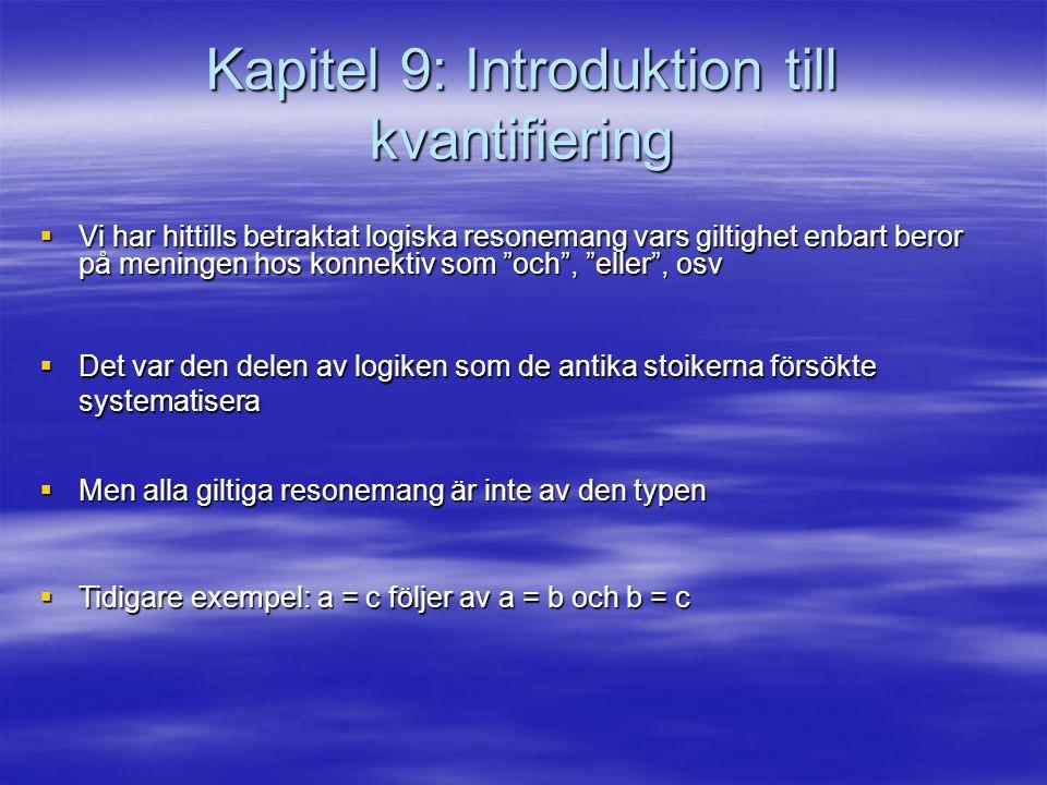 Kapitel 9: Introduktion till kvantifiering  Vi har hittills betraktat logiska resonemang vars giltighet enbart beror på meningen hos konnektiv som och , eller , osv  Det var den delen av logiken som de antika stoikerna försökte systematisera  Men alla giltiga resonemang är inte av den typen  Tidigare exempel: a = c följer av a = b och b = c