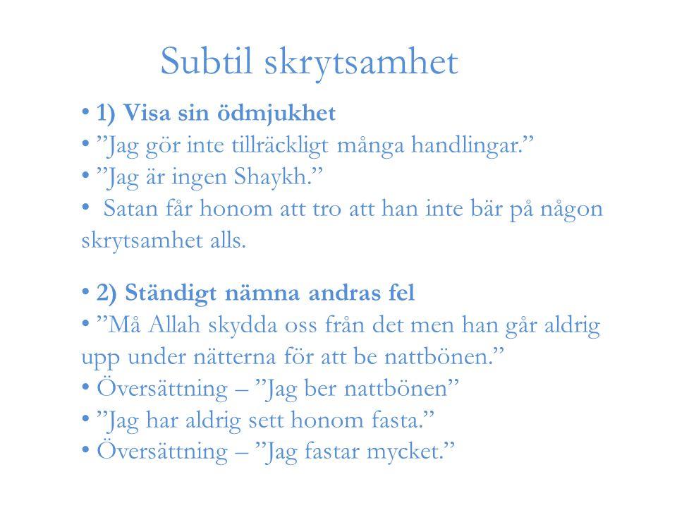 Subtil skrytsamhet 1) Visa sin ödmjukhet Jag gör inte tillräckligt många handlingar. Jag är ingen Shaykh. Satan får honom att tro att han inte bär på någon skrytsamhet alls.