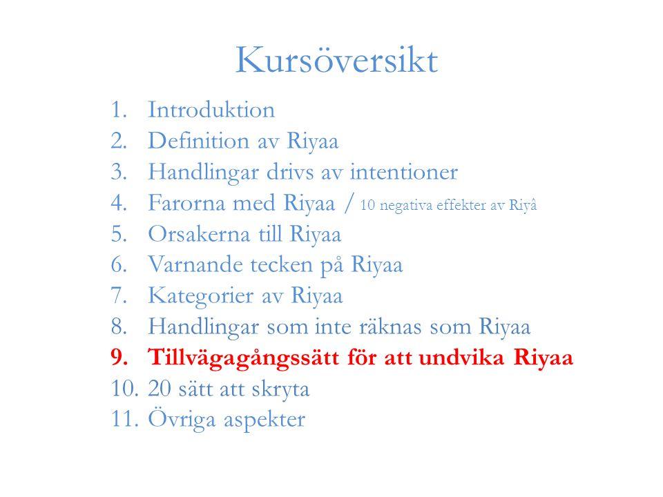1.Introduktion 2.Definition av Riyaa 3.Handlingar drivs av intentioner 4.Farorna med Riyaa / 10 negativa effekter av Riyâ 5.Orsakerna till Riyaa 6.Varnande tecken på Riyaa 7.Kategorier av Riyaa 8.Handlingar som inte räknas som Riyaa 9.Tillvägagångssätt för att undvika Riyaa 10.20 sätt att skryta 11.Övriga aspekter Kursöversikt