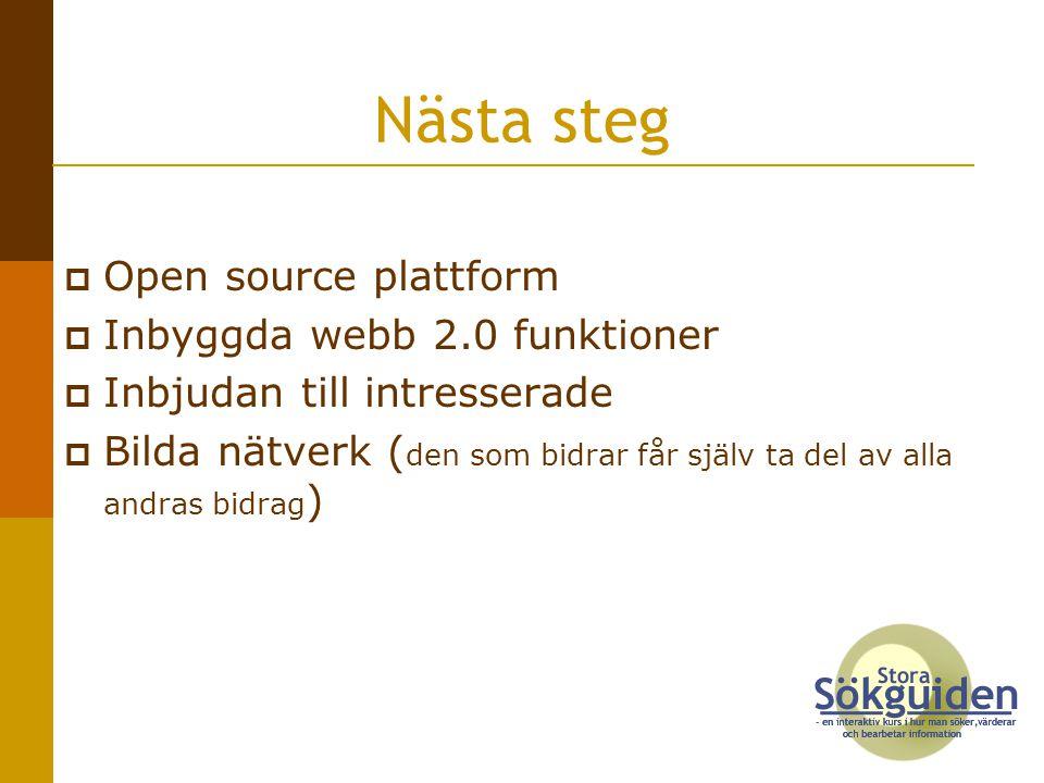 Nästa steg  Open source plattform  Inbyggda webb 2.0 funktioner  Inbjudan till intresserade  Bilda nätverk ( den som bidrar får själv ta del av alla andras bidrag )