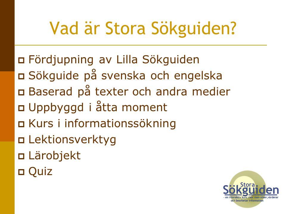  Fördjupning av Lilla Sökguiden  Sökguide på svenska och engelska  Baserad på texter och andra medier  Uppbyggd i åtta moment  Kurs i informationssökning  Lektionsverktyg  Lärobjekt  Quiz Vad är Stora Sökguiden?