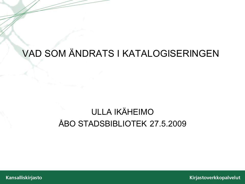 VAD SOM ÄNDRATS I KATALOGISERINGEN ULLA IKÄHEIMO ÅBO STADSBIBLIOTEK 27.5.2009