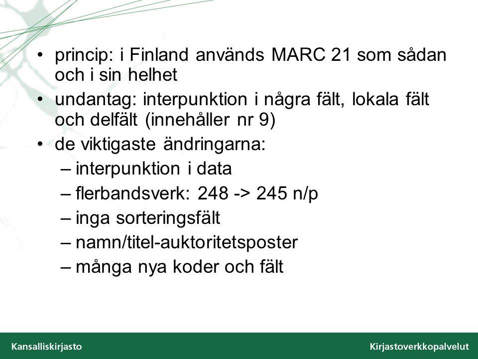 princip: i Finland används MARC 21 som sådan och i sin helhet undantag: interpunktion i några fält, lokala fält och delfält (innehåller nr 9) de viktigaste ändringarna: –interpunktion i data –flerbandsverk: 248 -> 245 n/p –inga sorteringsfält –namn/titel-auktoritetsposter –många nya koder och fält