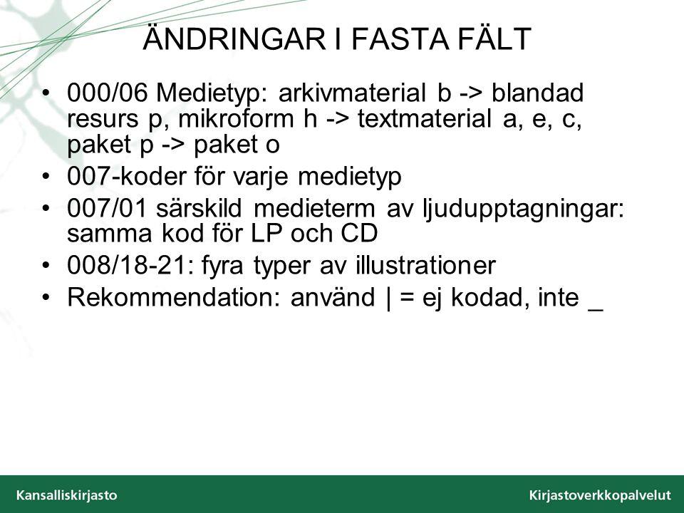 ÄNDRINGAR I FASTA FÄLT 000/06 Medietyp: arkivmaterial b -> blandad resurs p, mikroform h -> textmaterial a, e, c, paket p -> paket o 007-koder för varje medietyp 007/01 särskild medieterm av ljudupptagningar: samma kod för LP och CD 008/18-21: fyra typer av illustrationer Rekommendation: använd | = ej kodad, inte _