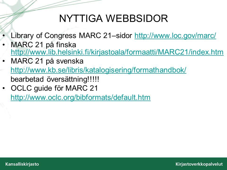 NYTTIGA WEBBSIDOR Library of Congress MARC 21–sidor http://www.loc.gov/marc/http://www.loc.gov/marc/ MARC 21 på finska http://www.lib.helsinki.fi/kirjastoala/formaatti/MARC21/index.htm http://www.lib.helsinki.fi/kirjastoala/formaatti/MARC21/index.htm MARC 21 på svenska http://www.kb.se/libris/katalogisering/formathandbok/ bearbetad översättning!!!!.