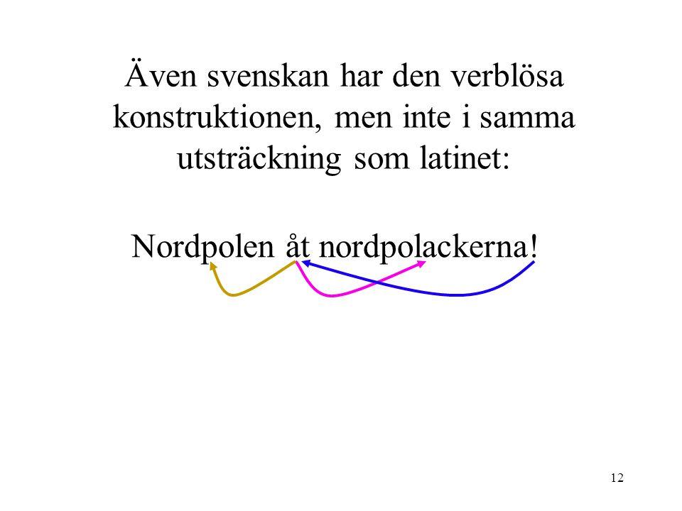 12 Även svenskan har den verblösa konstruktionen, men inte i samma utsträckning som latinet: Nordpolen åt nordpolackerna!