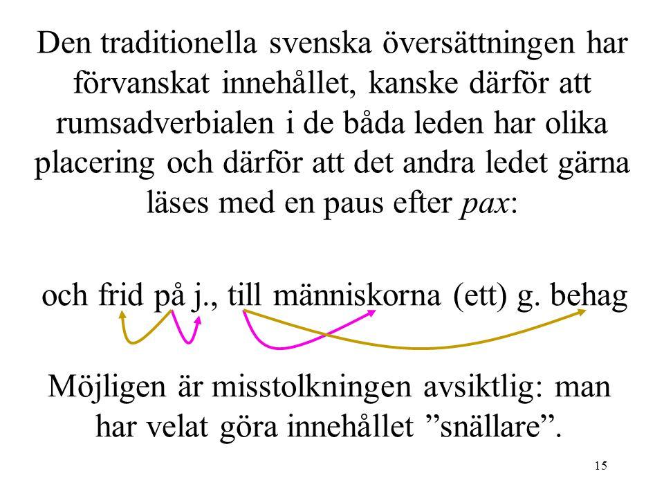 15 Den traditionella svenska översättningen har förvanskat innehållet, kanske därför att rumsadverbialen i de båda leden har olika placering och därför att det andra ledet gärna läses med en paus efter pax: och frid på j., till människorna (ett) g.
