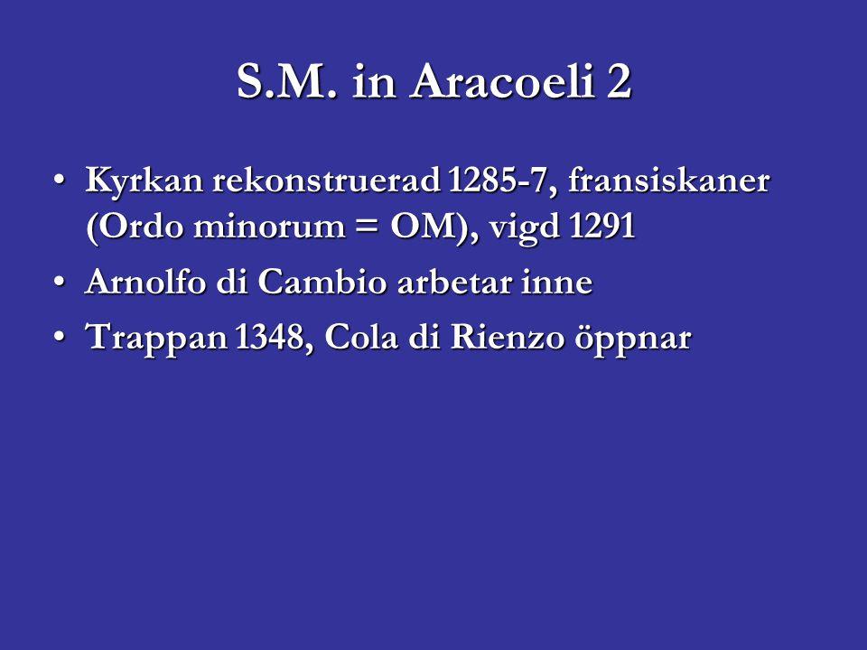 S.M. in Aracoeli 2 Kyrkan rekonstruerad 1285-7, fransiskaner (Ordo minorum = OM), vigd 1291Kyrkan rekonstruerad 1285-7, fransiskaner (Ordo minorum = O