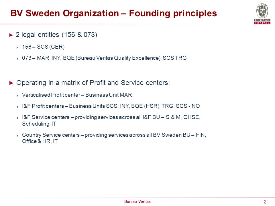 2 Bureau Veritas BV Sweden Organization – Founding principles ► 2 legal entities (156 & 073) 156 – SCS (CER) 073 – MAR, INY, BQE (Bureau Veritas Quality Excellence), SCS TRG ► Operating in a matrix of Profit and Service centers: Verticalised Profit center – Business Unit MAR I&F Profit centers – Business Units SCS, INY, BQE (HSR), TRG, SCS - NO I&F Service centers – providing services across all I&F BU – S & M, QHSE, Scheduling, IT Country Service centers – providing services across all BV Sweden BU – FIN, Office & HR, IT