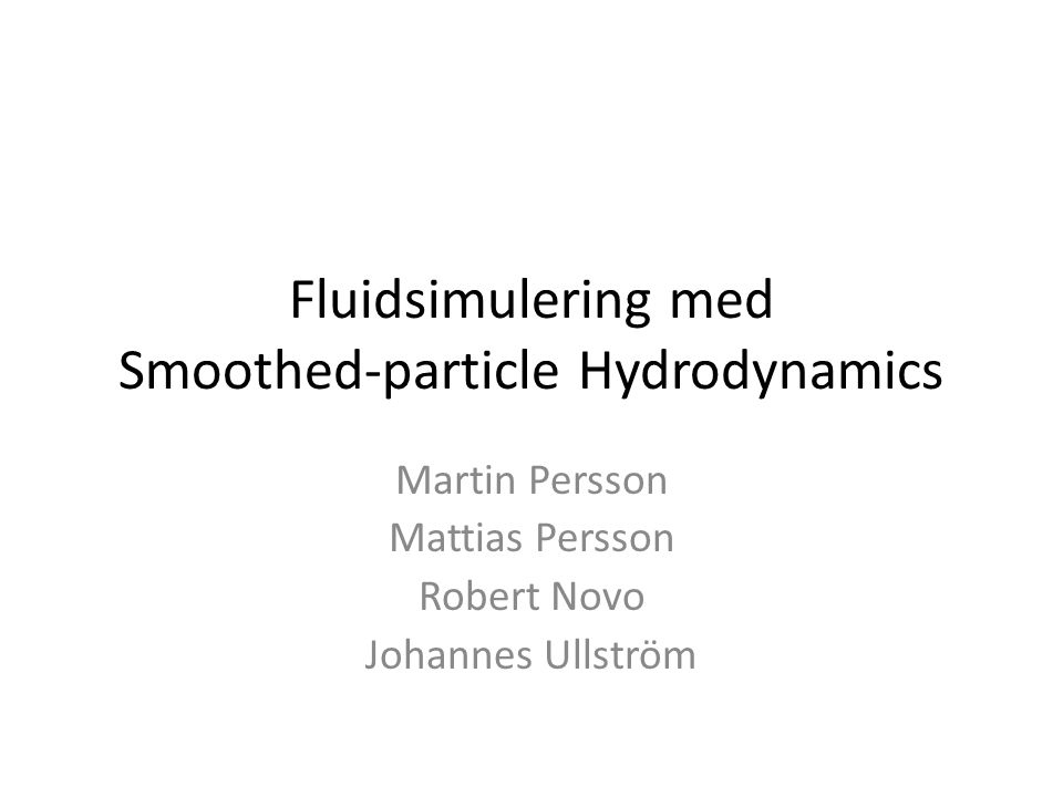 Fluidsimulering med Smoothed-particle Hydrodynamics Martin Persson Mattias Persson Robert Novo Johannes Ullström