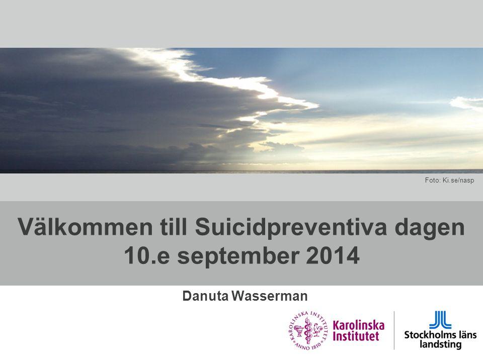 Välkommen till Suicidpreventiva dagen 10.e september 2014 Danuta Wasserman Foto: Ki.se/nasp