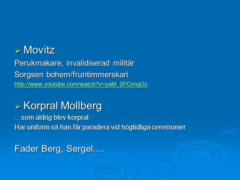  Movitz Perukmakare, invalidiserad militär Sorgsen bohem/fruntimmerskarl http://www.youtube.com/watch?v=yaM_0PGmqGc  Korpral Mollberg …som aldrig bl