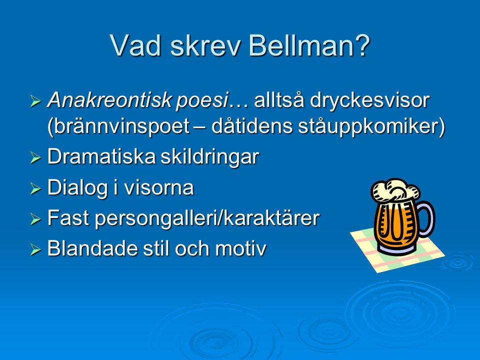 Vad skrev Bellman?  Anakreontisk poesi… alltså dryckesvisor (brännvinspoet – dåtidens ståuppkomiker)  Dramatiska skildringar  Dialog i visorna  Fa