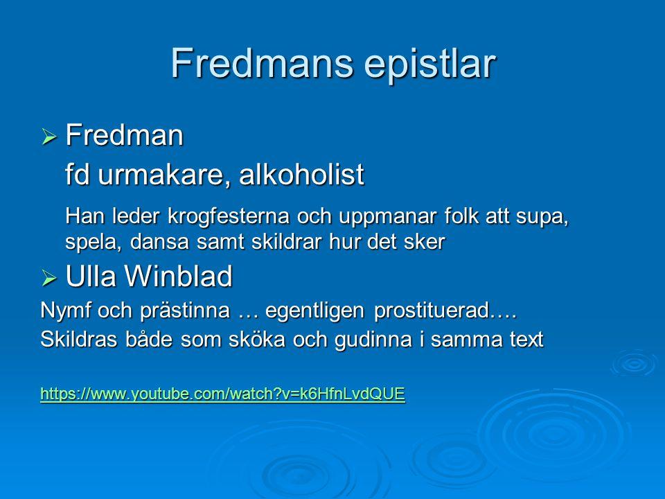 Fredmans epistlar  Fredman fd urmakare, alkoholist Han leder krogfesterna och uppmanar folk att supa, spela, dansa samt skildrar hur det sker  Ulla