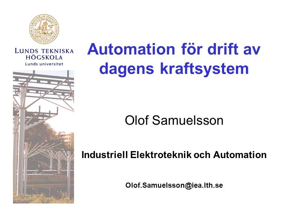 Automation för drift av dagens kraftsystem Olof Samuelsson Industriell Elektroteknik och Automation Olof.Samuelsson@iea.lth.se