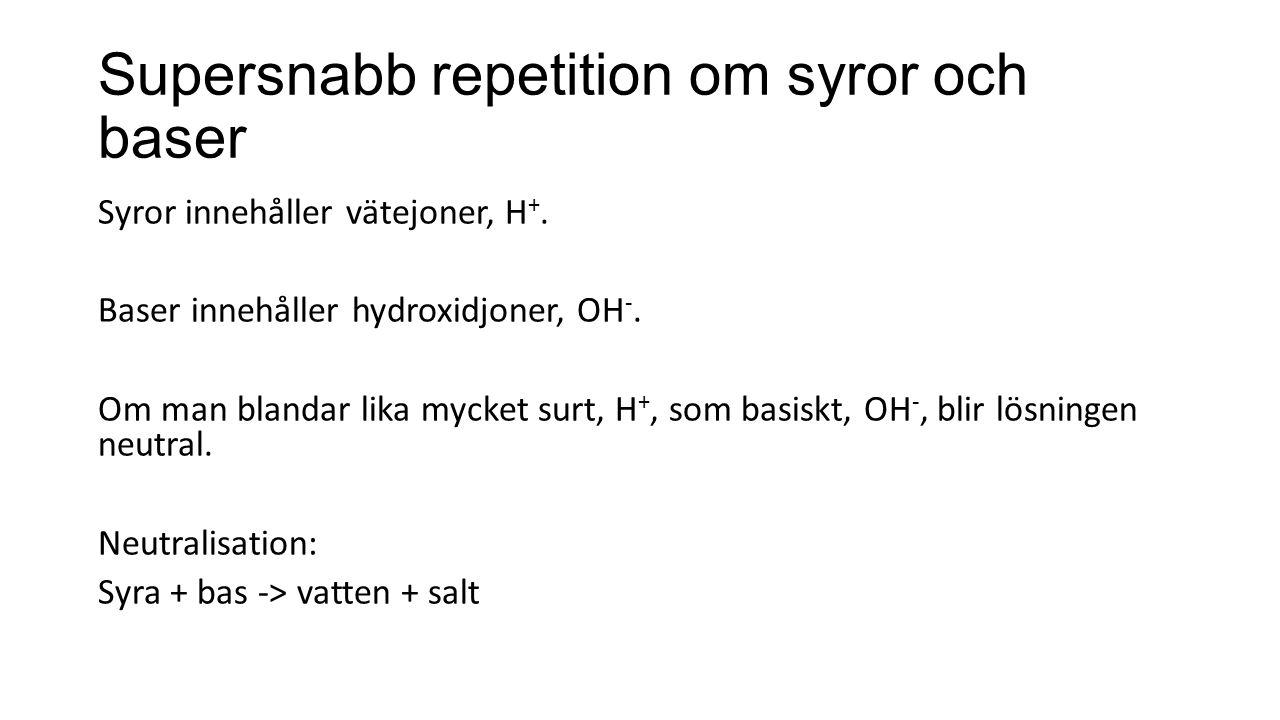 Supersnabb repetition om syror och baser Syror innehåller vätejoner, H +. Baser innehåller hydroxidjoner, OH -. Om man blandar lika mycket surt, H +,