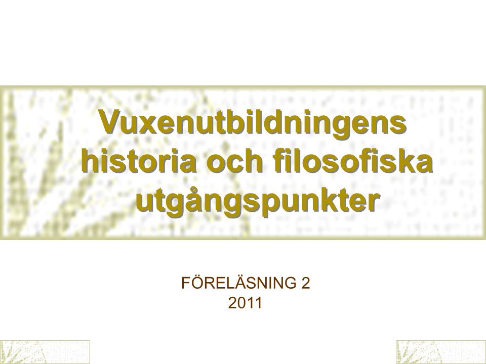 Vuxenutbildningens historia och filosofiska utgångspunkter Vuxenutbildningens historia och filosofiska utgångspunkter FÖRELÄSNING 2 2011