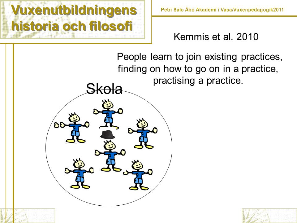Vuxenutbildningens historia och filosofi Vuxenutbildningens historia och filosofi Petri Salo Åbo Akademi i Vasa/Vuxenpedagogik2011 Skola People learn to join existing practices, finding on how to go on in a practice, practising a practice.