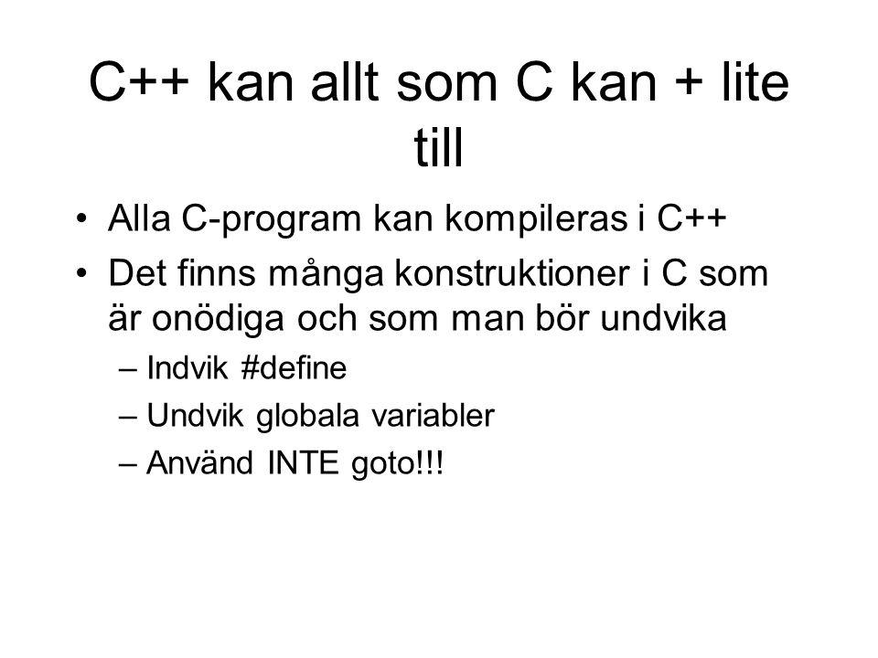 C++ kan allt som C kan + lite till Alla C-program kan kompileras i C++ Det finns många konstruktioner i C som är onödiga och som man bör undvika –Indvik #define –Undvik globala variabler –Använd INTE goto!!!
