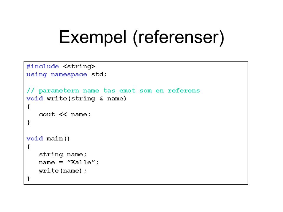 Exempel (referenser) #include using namespace std; // parametern name tas emot som en referens void write(string & name) { cout << name; } void main() { string name; name = Kalle ; write(name); }