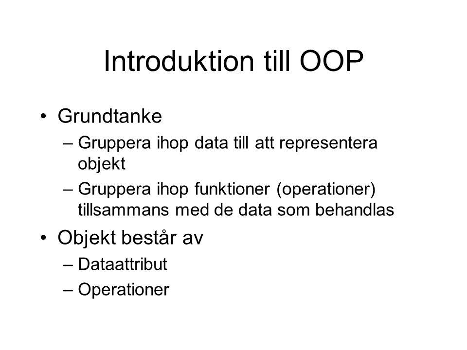 Introduktion till OOP Grundtanke –Gruppera ihop data till att representera objekt –Gruppera ihop funktioner (operationer) tillsammans med de data som behandlas Objekt består av –Dataattribut –Operationer
