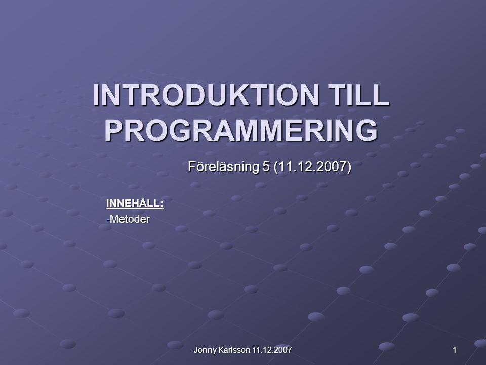 Jonny Karlsson 11.12.2007 1 INTRODUKTION TILL PROGRAMMERING Föreläsning 5 (11.12.2007) INNEHÅLL: -Metoder