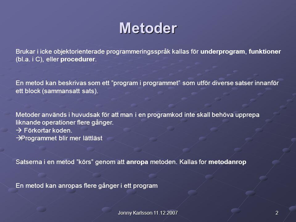 2Jonny Karlsson 11.12.2007 Metoder Brukar i icke objektorienterade programmeringsspråk kallas för underprogram, funktioner (bl.a.