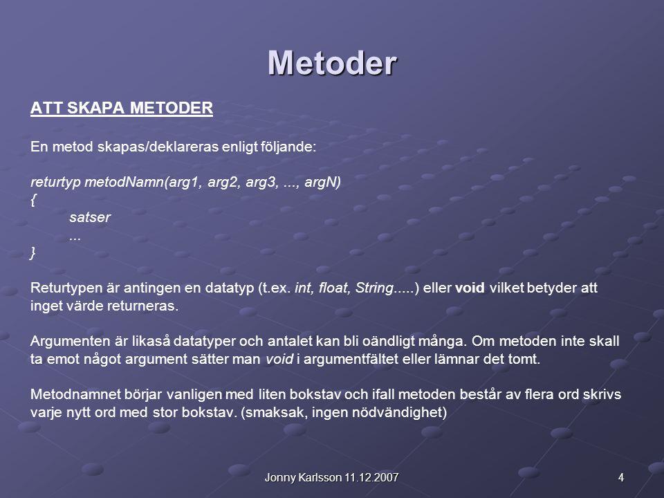 4Jonny Karlsson 11.12.2007 Metoder ATT SKAPA METODER En metod skapas/deklareras enligt följande: returtyp metodNamn(arg1, arg2, arg3,..., argN) { satser...