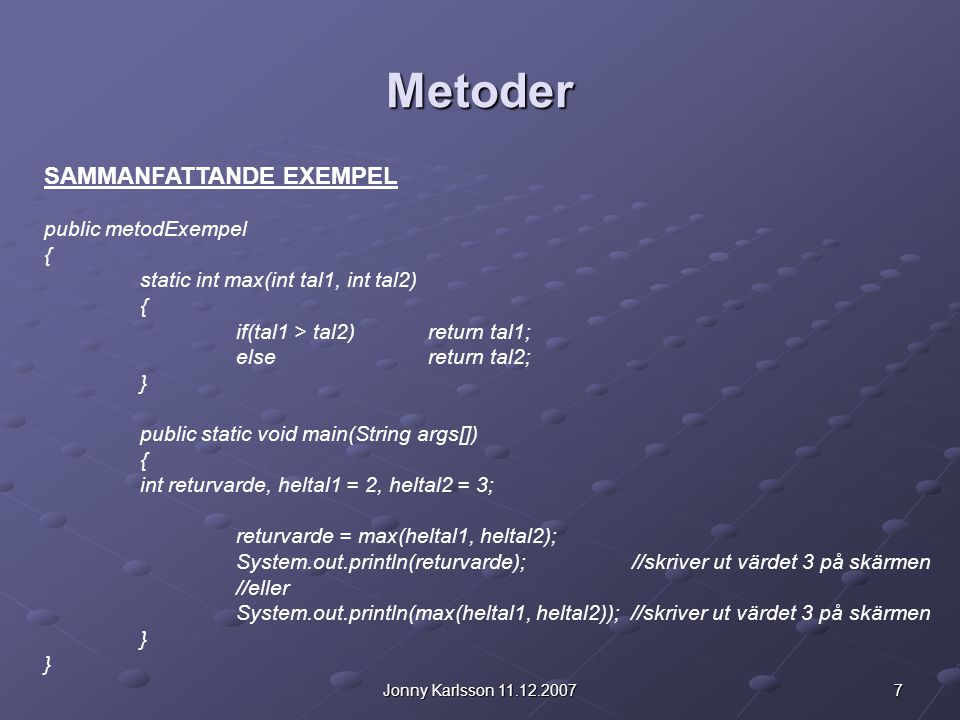 7Jonny Karlsson 11.12.2007 Metoder SAMMANFATTANDE EXEMPEL public metodExempel { static int max(int tal1, int tal2) { if(tal1 > tal2)return tal1; elsereturn tal2; } public static void main(String args[]) { int returvarde, heltal1 = 2, heltal2 = 3; returvarde = max(heltal1, heltal2); System.out.println(returvarde); //skriver ut värdet 3 på skärmen //eller System.out.println(max(heltal1, heltal2)); //skriver ut värdet 3 på skärmen }
